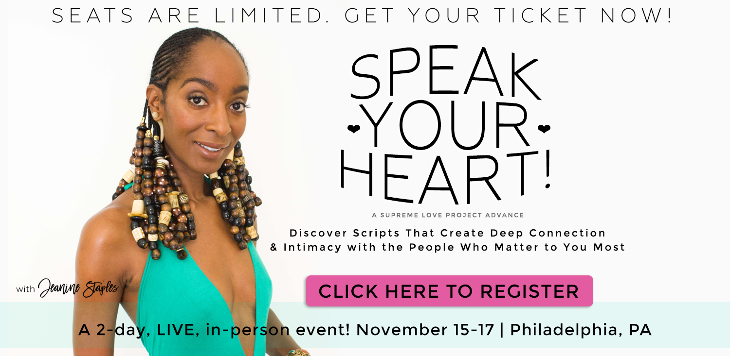 Speak Your Heart! A Supreme Love Project Advance. Discover Scripts That Create Deep Connection and Intimacy with the People Who Matter to You Most. A 2-day LIVE, in-person event! November 15-17 in Philadelphia. With Jeanine Staples